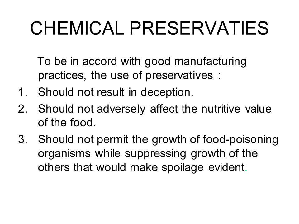 CHEMICAL PRESERVATIES To be in accord with good manufacturing practices, the use of preservatives : 1.Should not result in deception. 2.Should not adv