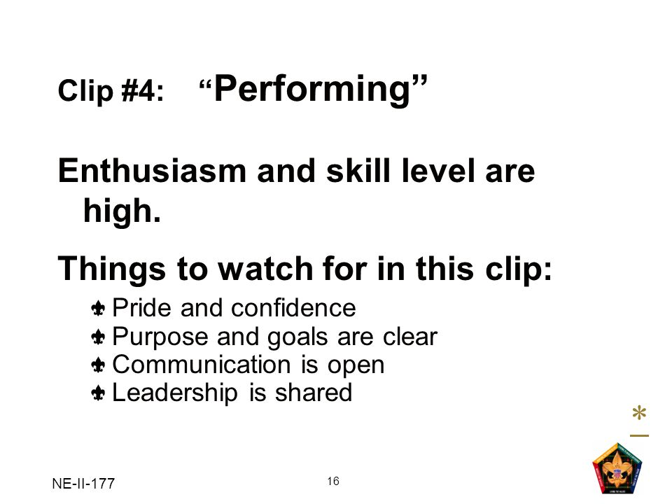 NE-II-177 16 Clip #4: Performing Enthusiasm and skill level are high. Things to watch for in this clip: Pride and confidence Purpose and goals are cle
