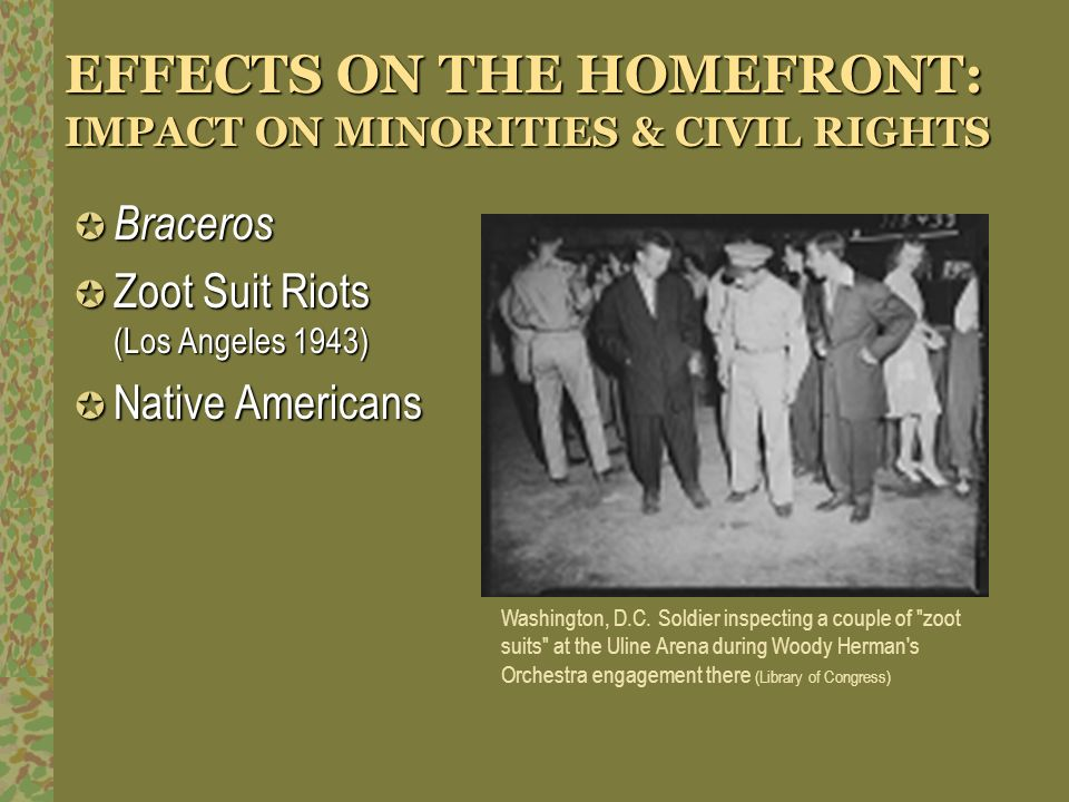 EFFECTS ON THE HOMEFRONT: IMPACT ON MINORITIES & CIVIL RIGHTS Braceros Braceros Zoot Suit Riots (Los Angeles 1943) Zoot Suit Riots (Los Angeles 1943)