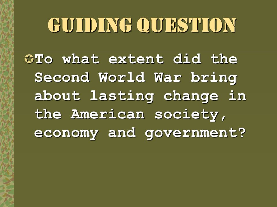 GUIDING QUESTION To what extent did the Second World War bring about lasting change in the American society, economy and government? To what extent di