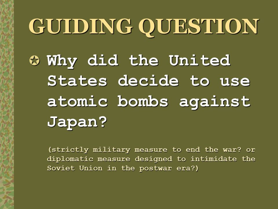 GUIDING QUESTION Why did the United States decide to use atomic bombs against Japan? Why did the United States decide to use atomic bombs against Japa