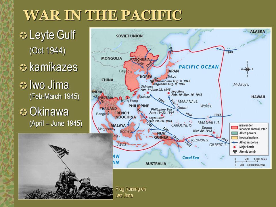 WAR IN THE PACIFIC Leyte Gulf (Oct 1944) Leyte Gulf (Oct 1944) kamikazes kamikazes Iwo Jima (Feb-March 1945) Iwo Jima (Feb-March 1945) Okinawa (April