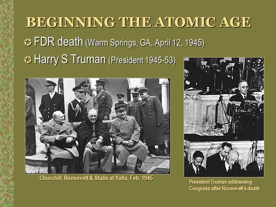 BEGINNING THE ATOMIC AGE FDR death (Warm Springs, GA, April 12, 1945) FDR death (Warm Springs, GA, April 12, 1945) Harry S Truman (President 1945-53)