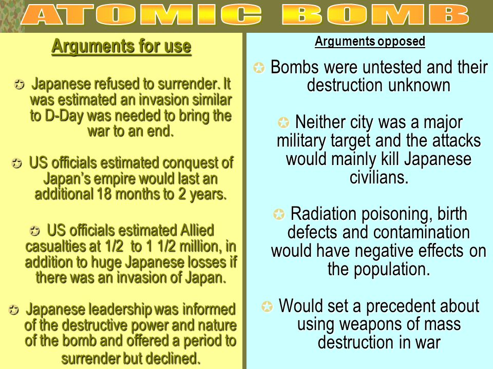 Arguments for use Japanese refused to surrender. It was estimated an invasion similar to D-Day was needed to bring the war to an end. Japanese refused