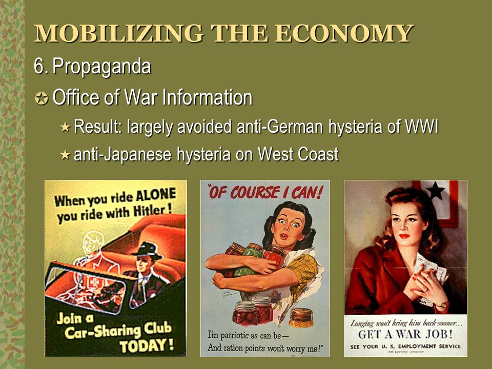 MOBILIZING THE ECONOMY 6.Propaganda Office of War Information Office of War Information Result: largely avoided anti-German hysteria of WWI Result: la
