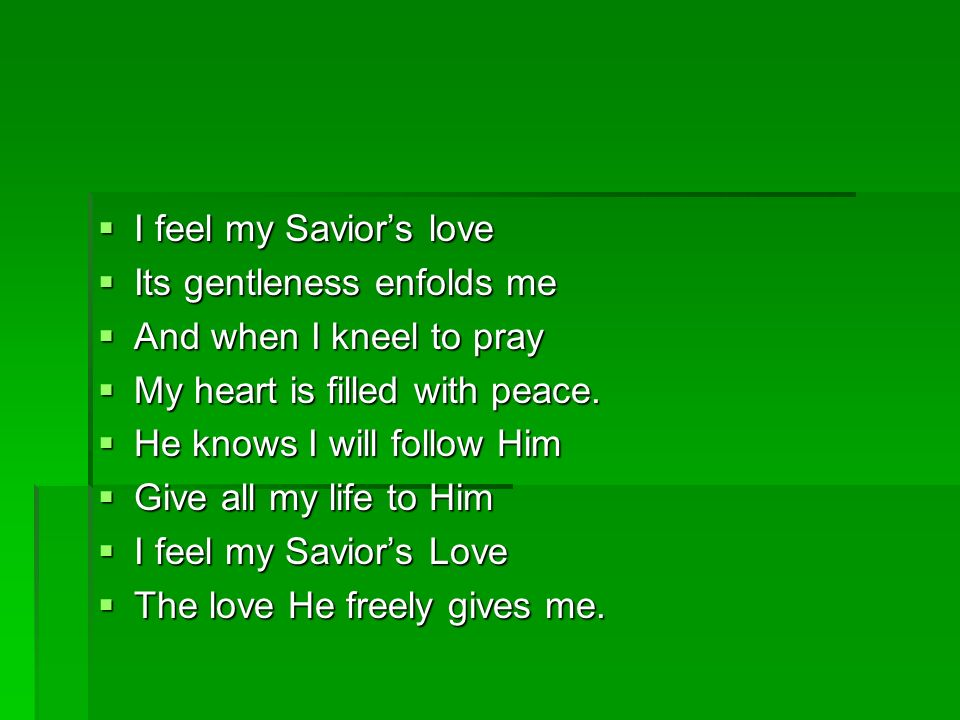 I Feel My Saviors Love I feel my Saviors love I feel my Saviors love In all the world around me.