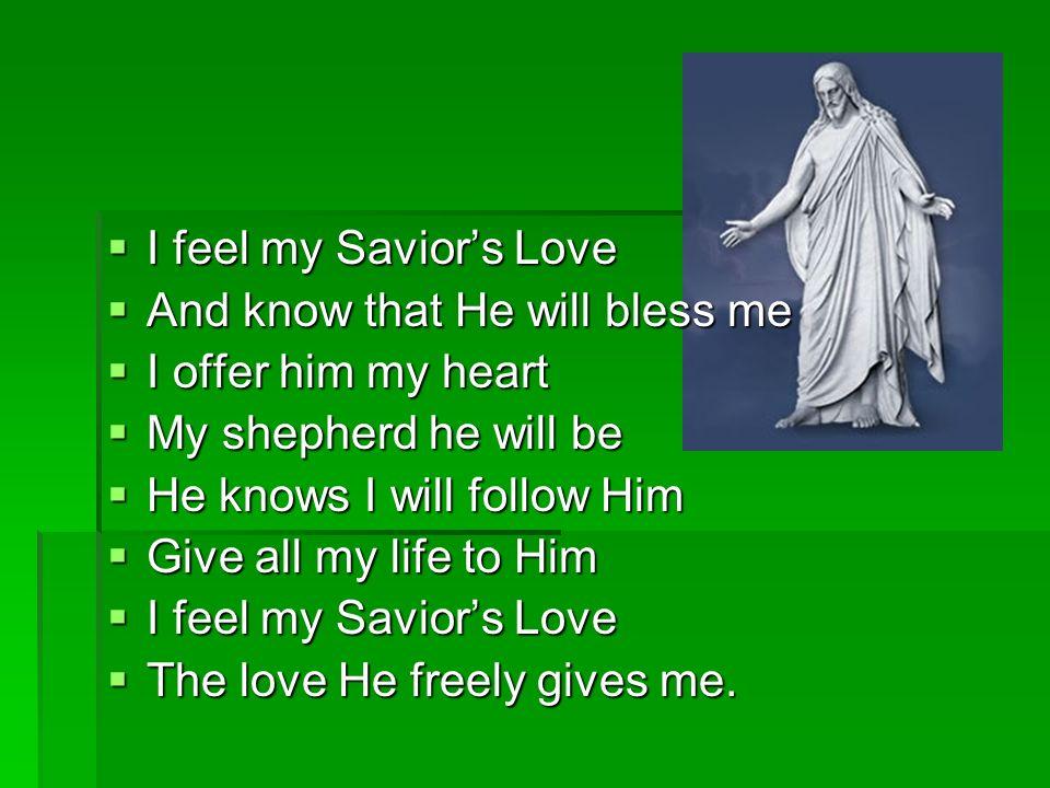 I feel my Saviors love I feel my Saviors love Its gentleness enfolds me Its gentleness enfolds me And when I kneel to pray And when I kneel to pray My