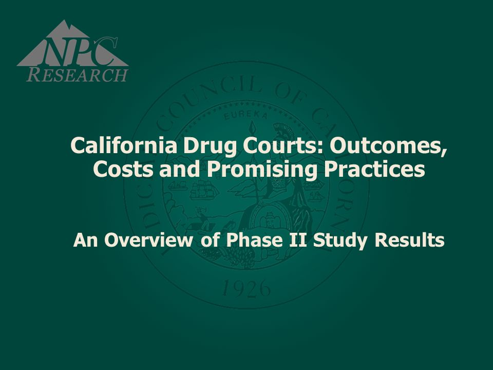 California Drug Courts: Outcomes, Costs and Promising Practices An Overview of Phase II Study Results