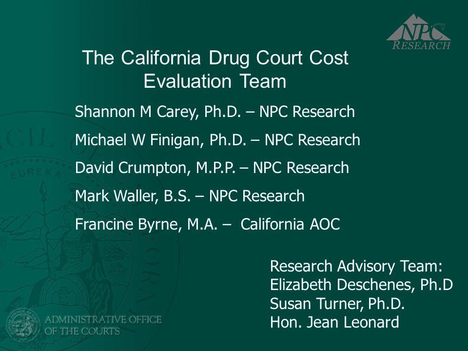 The California Drug Court Cost Evaluation Team Shannon M Carey, Ph.D. – NPC Research Michael W Finigan, Ph.D. – NPC Research David Crumpton, M.P.P. –