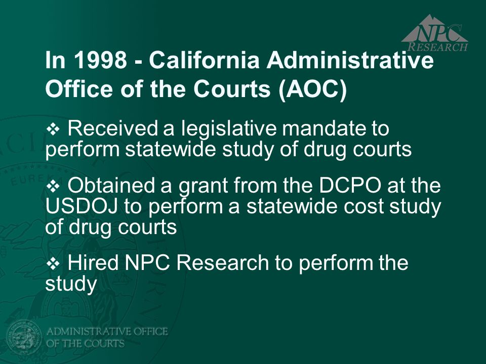 In 1998 - California Administrative Office of the Courts (AOC) Received a legislative mandate to perform statewide study of drug courts Obtained a gra