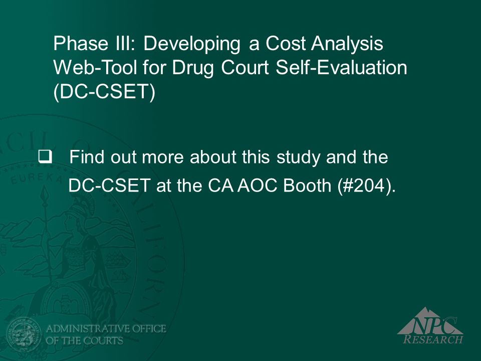 Phase III: Developing a Cost Analysis Web-Tool for Drug Court Self-Evaluation (DC-CSET) Find out more about this study and the DC-CSET at the CA AOC B