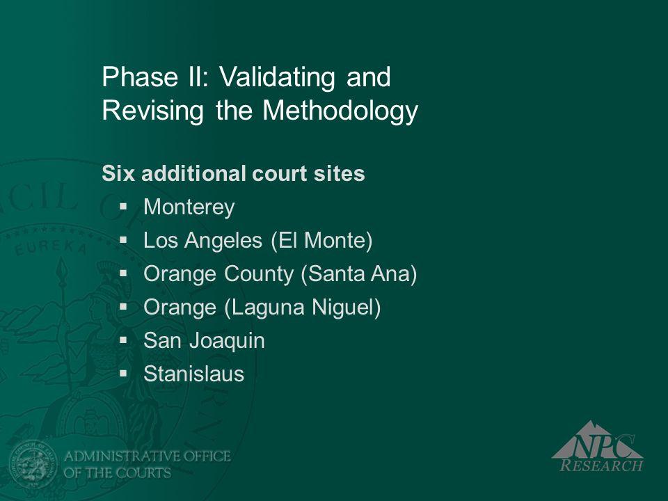 Phase II: Validating and Revising the Methodology Six additional court sites Monterey Los Angeles (El Monte) Orange County (Santa Ana) Orange (Laguna