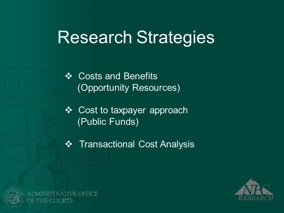 Costs and Benefits (Opportunity Resources) Cost to taxpayer approach (Public Funds) Transactional Cost Analysis Research Strategies