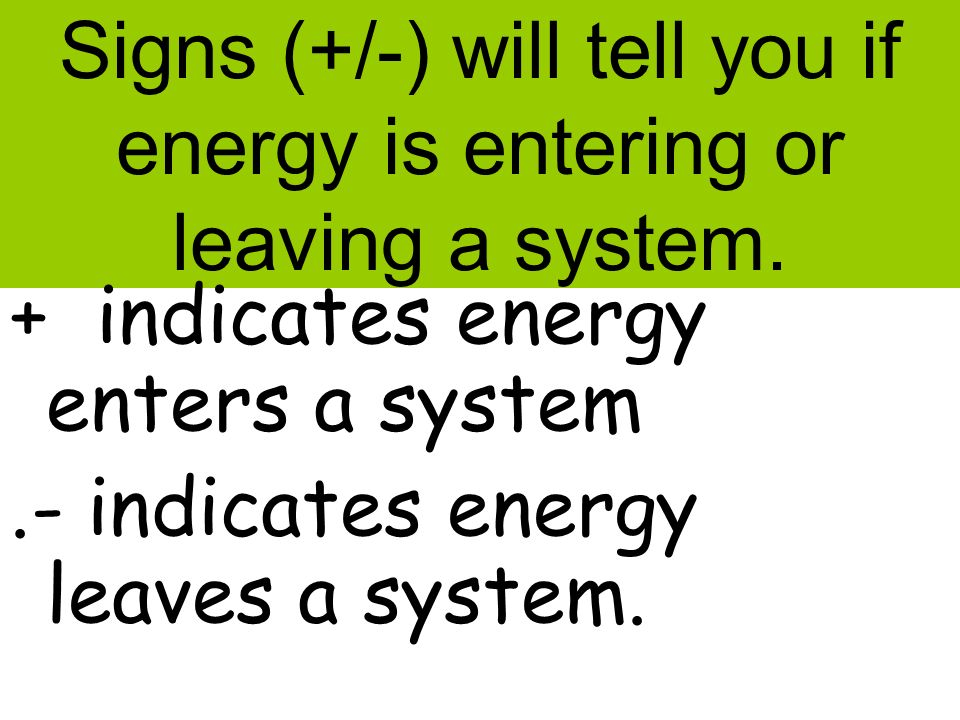 Signs (+/-) will tell you if energy is entering or leaving a system. + indicates energy enters a system.- indicates energy leaves a system.