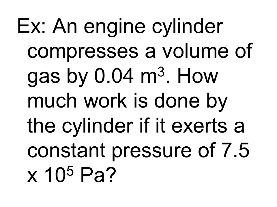 Ex: An engine cylinder compresses a volume of gas by 0.04 m 3. How much work is done by the cylinder if it exerts a constant pressure of 7.5 x 10 5 Pa
