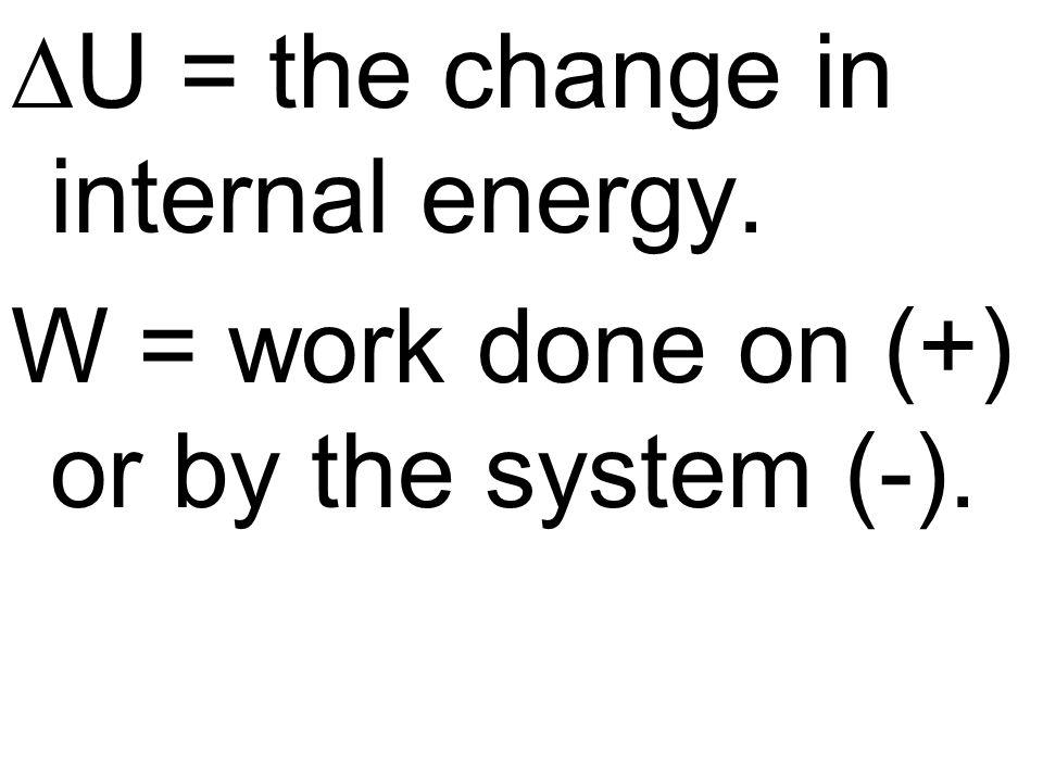 U = the change in internal energy. W = work done on (+) or by the system (-).
