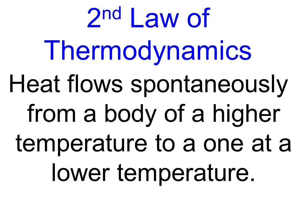 2 nd Law of Thermodynamics Heat flows spontaneously from a body of a higher temperature to a one at a lower temperature.