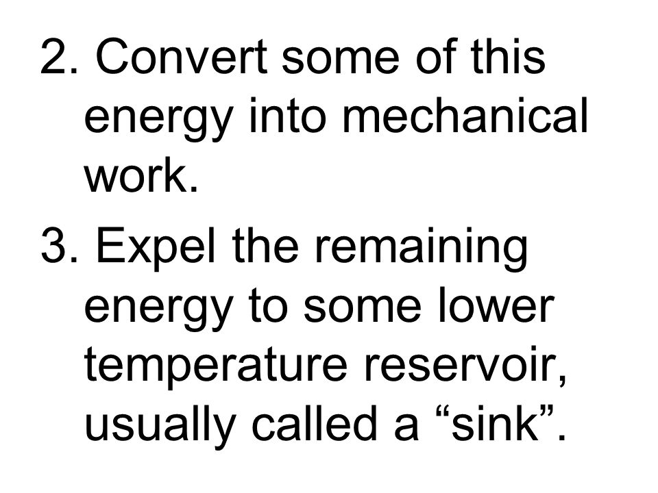 2. Convert some of this energy into mechanical work. 3. Expel the remaining energy to some lower temperature reservoir, usually called a sink.