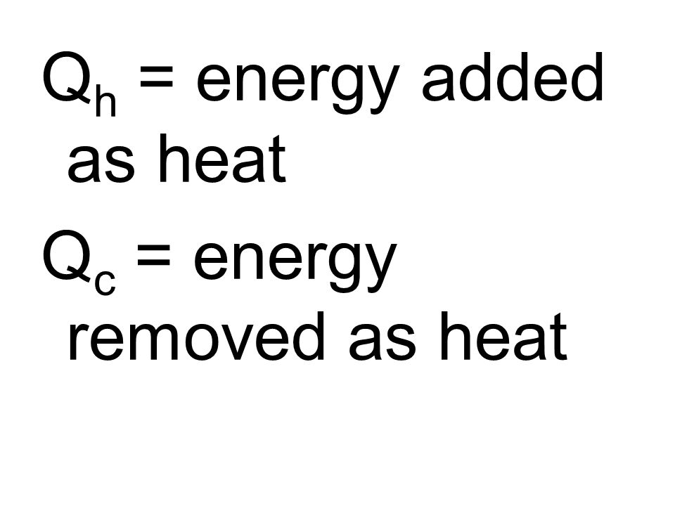 Q h = energy added as heat Q c = energy removed as heat
