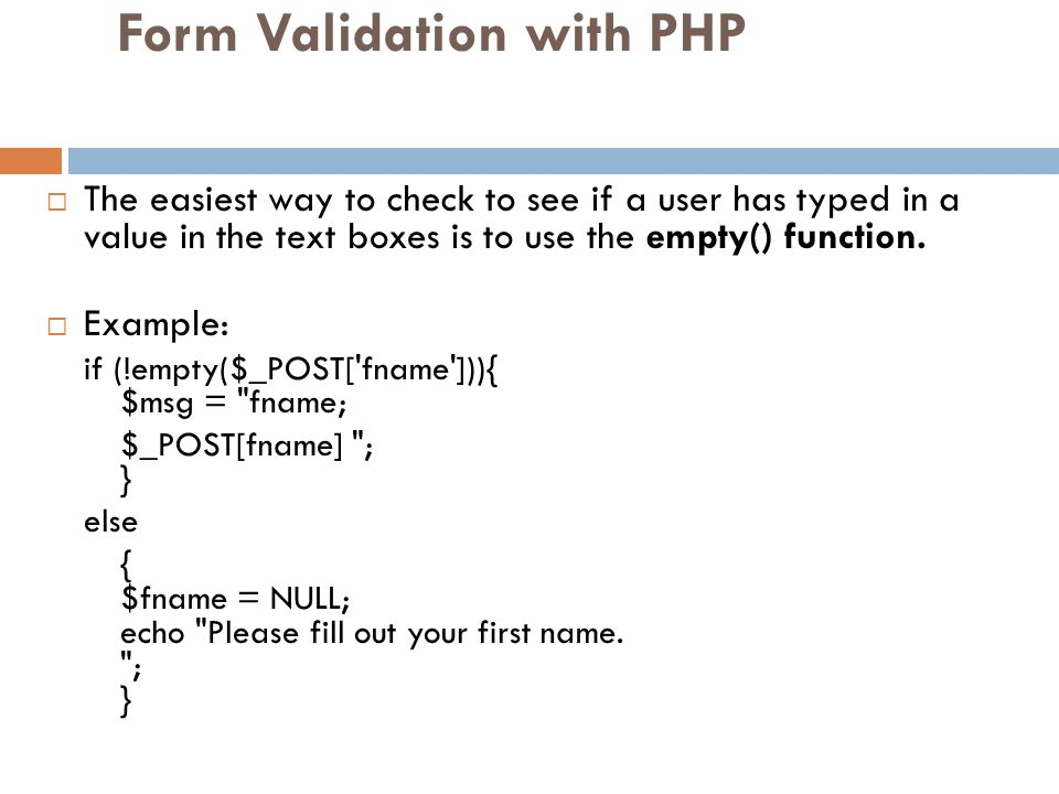 Form Validation with PHP The easiest way to check to see if a user has typed in a value in the text boxes is to use the empty() function. Example: if