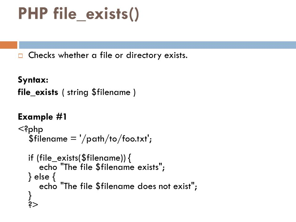 PHP file_exists() Checks whether a file or directory exists. Syntax: file_exists ( string $filename ) Example #1