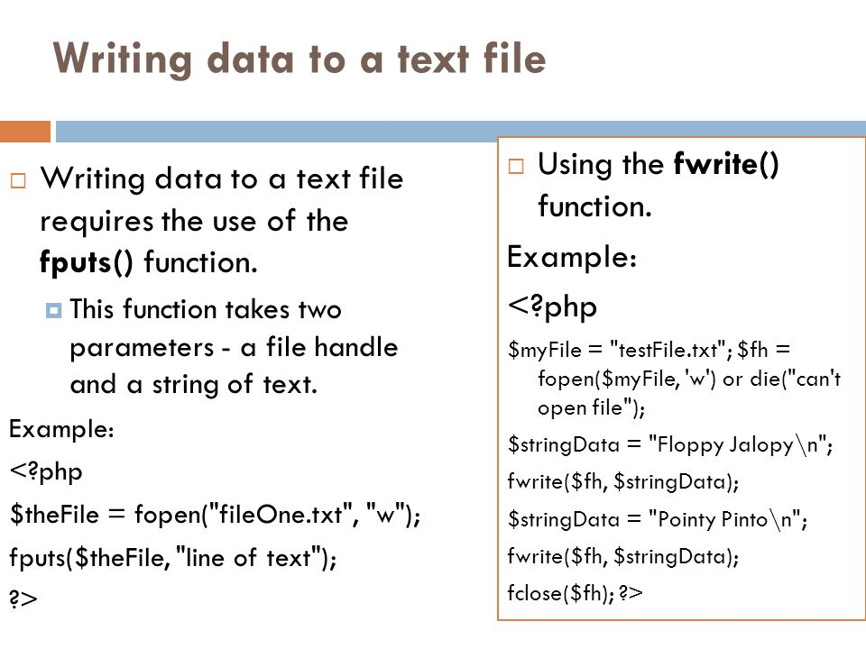 Writing data to a text file Writing data to a text file requires the use of the fputs() function. This function takes two parameters - a file handle a