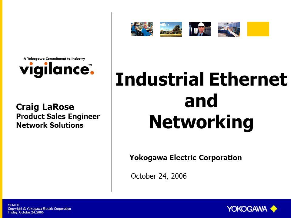 Yokogawa Electric Corporation YCAU II Copyright © Yokogawa Electric Corporation Friday, October 24, 2006 Industrial Ethernet and Networking October 24
