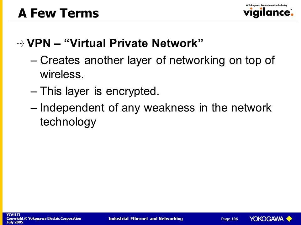 YCAU II Copyright © Yokogawa Electric Corporation July 2005 Industrial Ethernet and Networking Page.106 A Few Terms VPN – Virtual Private Network –Cre