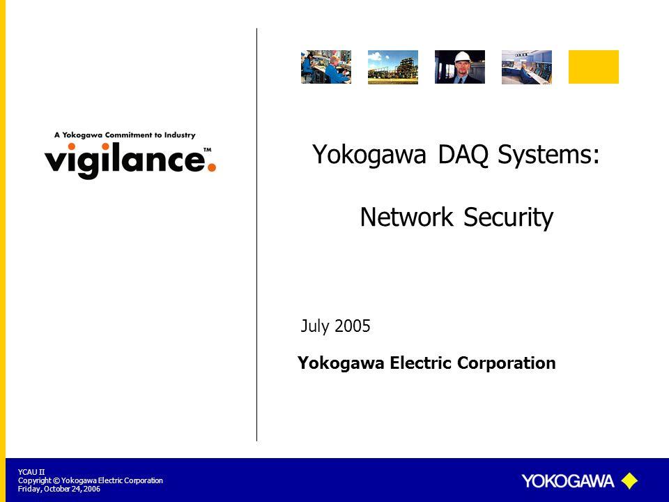 Yokogawa Electric Corporation YCAU II Copyright © Yokogawa Electric Corporation Friday, October 24, 2006 Yokogawa DAQ Systems: Network Security July 2