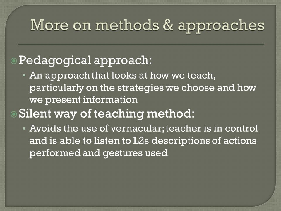 Pedagogical approach: An approach that looks at how we teach, particularly on the strategies we choose and how we present information Silent way of te