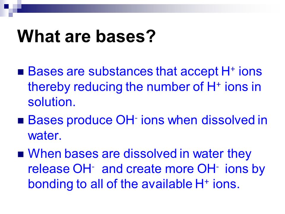 Bases are substances that accept H + ions thereby reducing the number of H + ions in solution. Bases produce OH - ions when dissolved in water. When b
