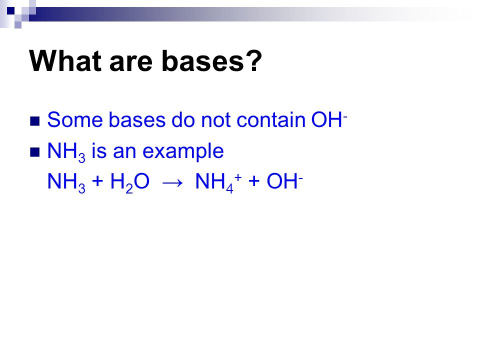 What are bases? Some bases do not contain OH - NH 3 is an example NH 3 + H 2 O NH 4 + + OH -