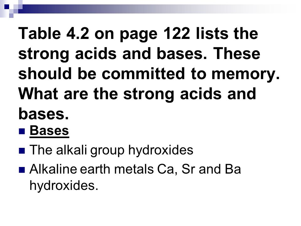 Table 4.2 on page 122 lists the strong acids and bases. These should be committed to memory. What are the strong acids and bases. Bases The alkali gro
