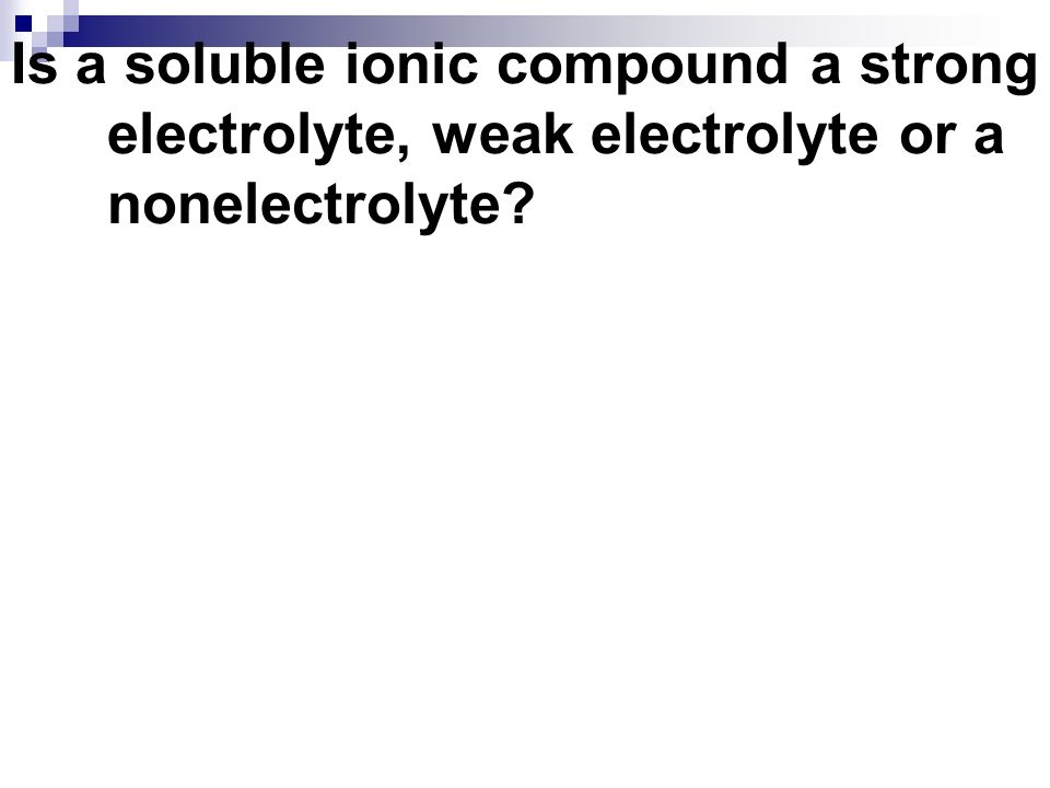 Is a soluble ionic compound a strong electrolyte, weak electrolyte or a nonelectrolyte?