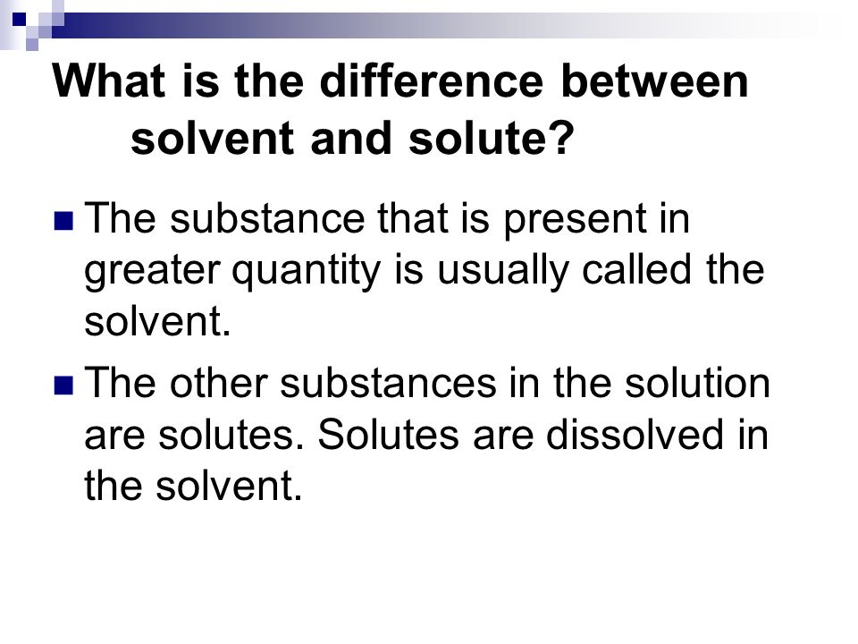 The substance that is present in greater quantity is usually called the solvent. The other substances in the solution are solutes. Solutes are dissolv