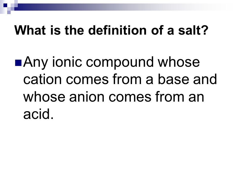 Any ionic compound whose cation comes from a base and whose anion comes from an acid.
