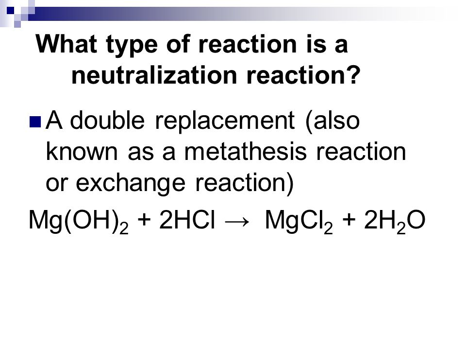 What type of reaction is a neutralization reaction? A double replacement (also known as a metathesis reaction or exchange reaction) Mg(OH) 2 + 2HCl Mg