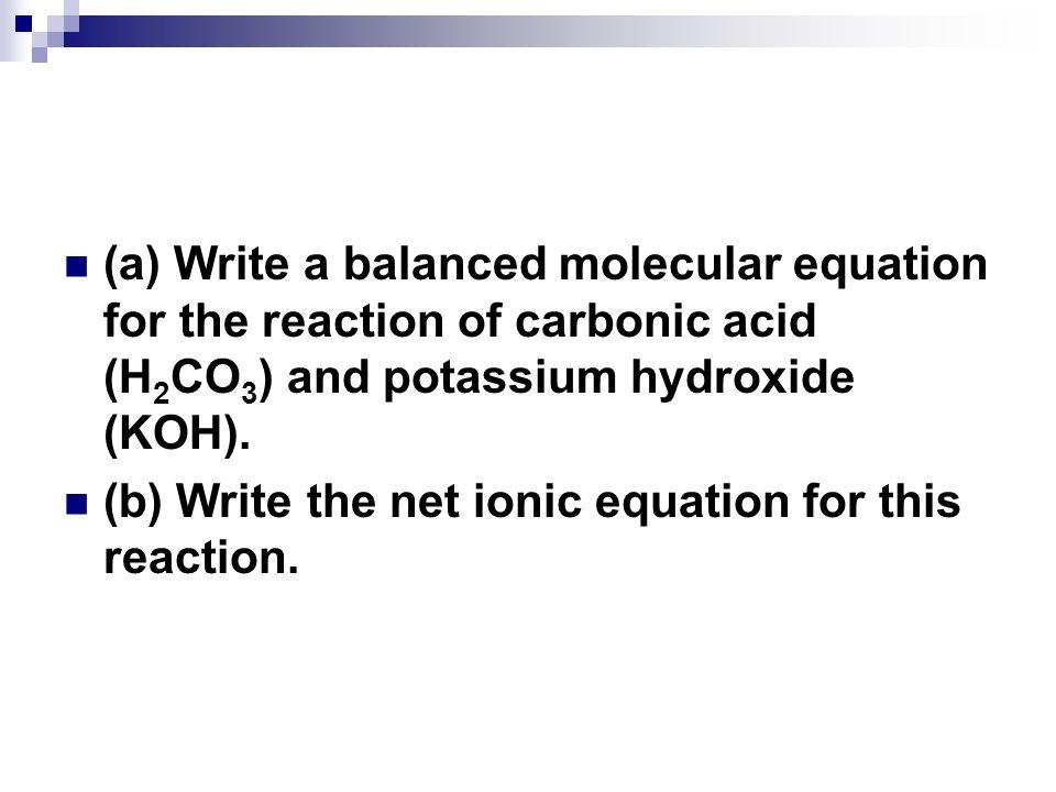 (a) Write a balanced molecular equation for the reaction of carbonic acid (H 2 CO 3 ) and potassium hydroxide (KOH). (b) Write the net ionic equation