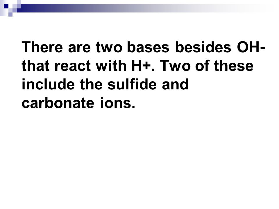 There are two bases besides OH- that react with H+. Two of these include the sulfide and carbonate ions.