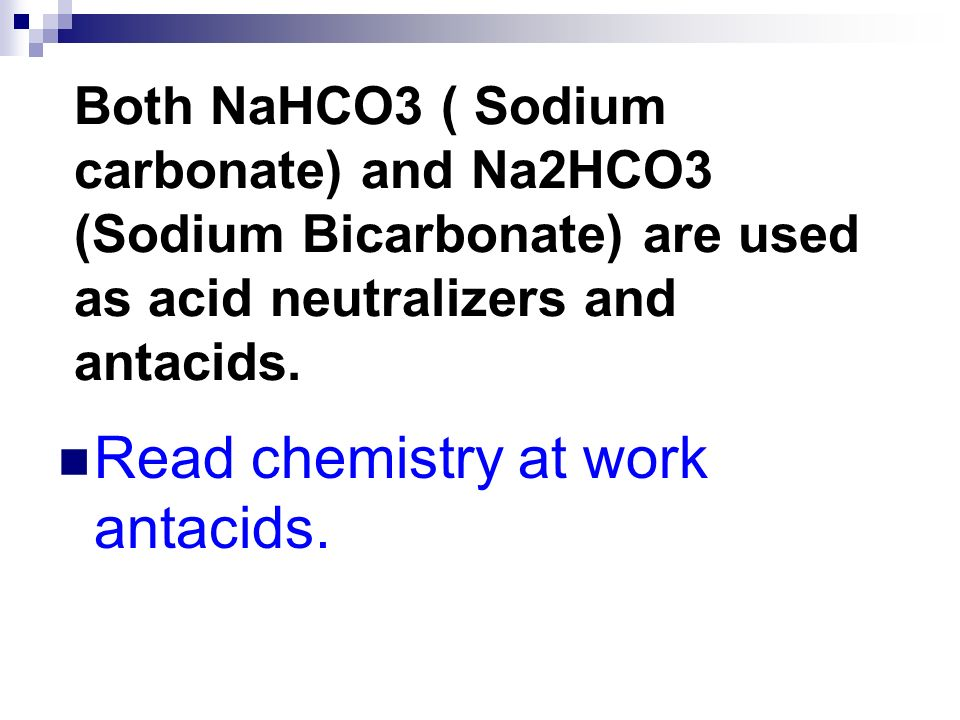 Both NaHCO3 ( Sodium carbonate) and Na2HCO3 (Sodium Bicarbonate) are used as acid neutralizers and antacids. Read chemistry at work antacids.