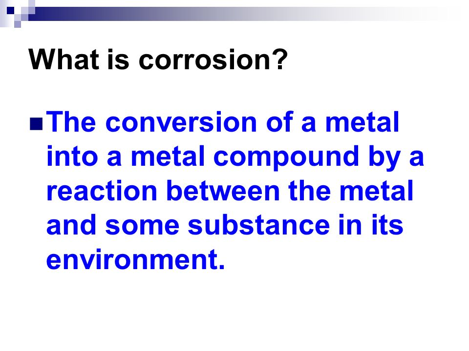 What is corrosion? The conversion of a metal into a metal compound by a reaction between the metal and some substance in its environment.