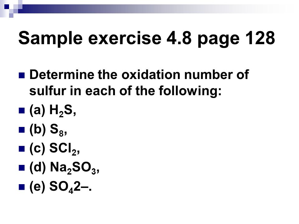 Sample exercise 4.8 page 128 Determine the oxidation number of sulfur in each of the following: (a) H 2 S, (b) S 8, (c) SCl 2, (d) Na 2 SO 3, (e) SO 4