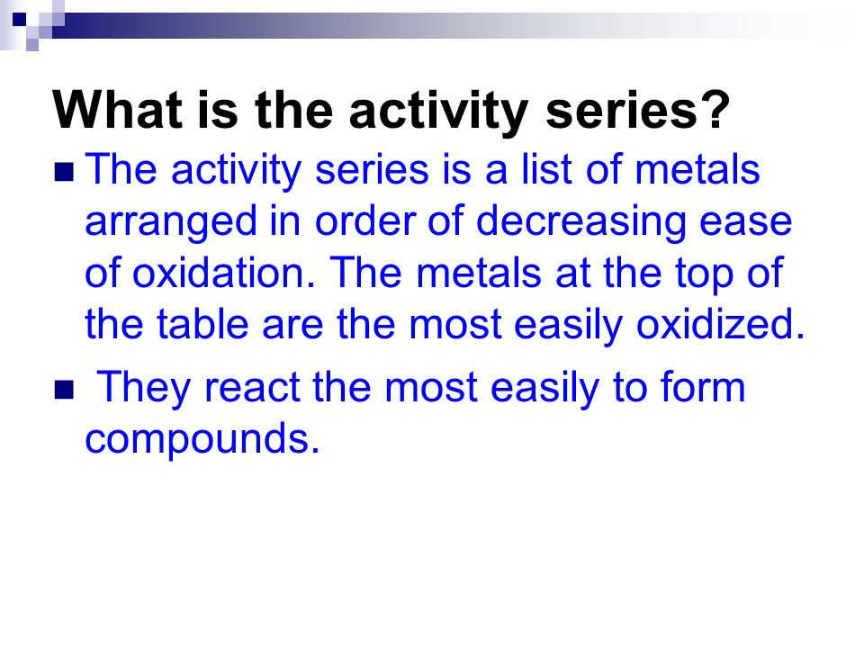 What is the activity series? The activity series is a list of metals arranged in order of decreasing ease of oxidation. The metals at the top of the t