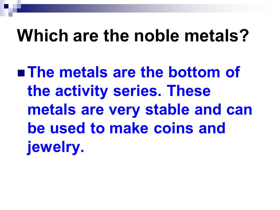 Which are the noble metals? The metals are the bottom of the activity series. These metals are very stable and can be used to make coins and jewelry.