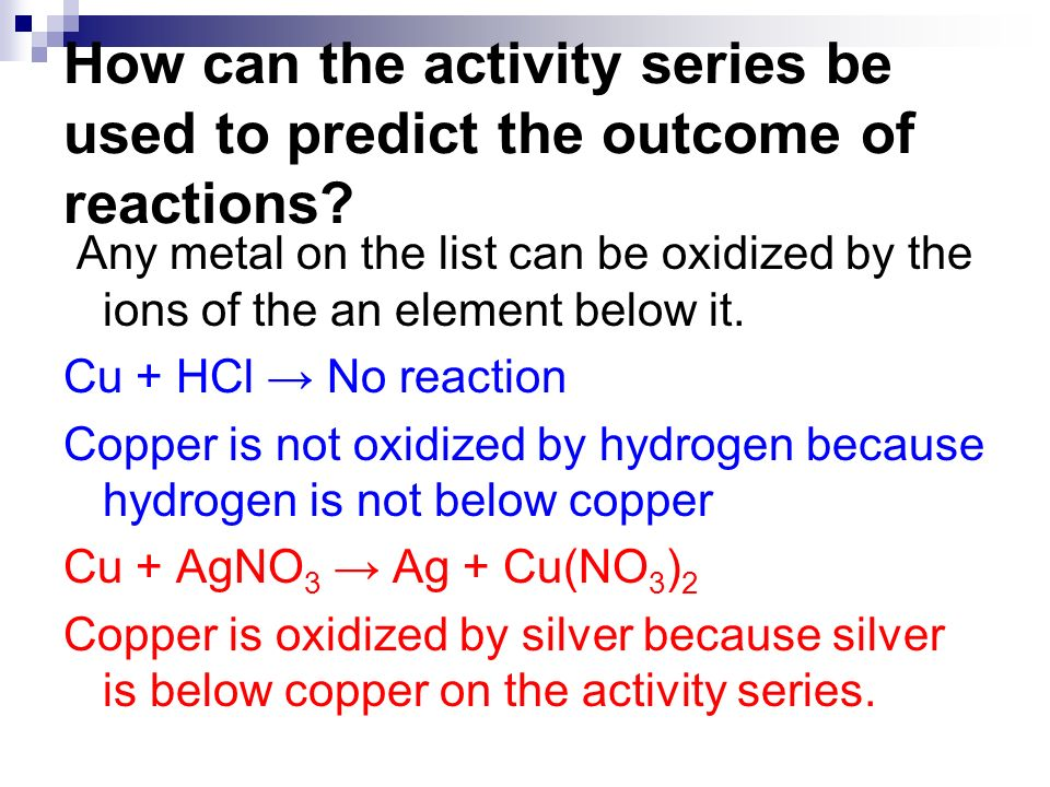 How can the activity series be used to predict the outcome of reactions? Any metal on the list can be oxidized by the ions of the an element below it.