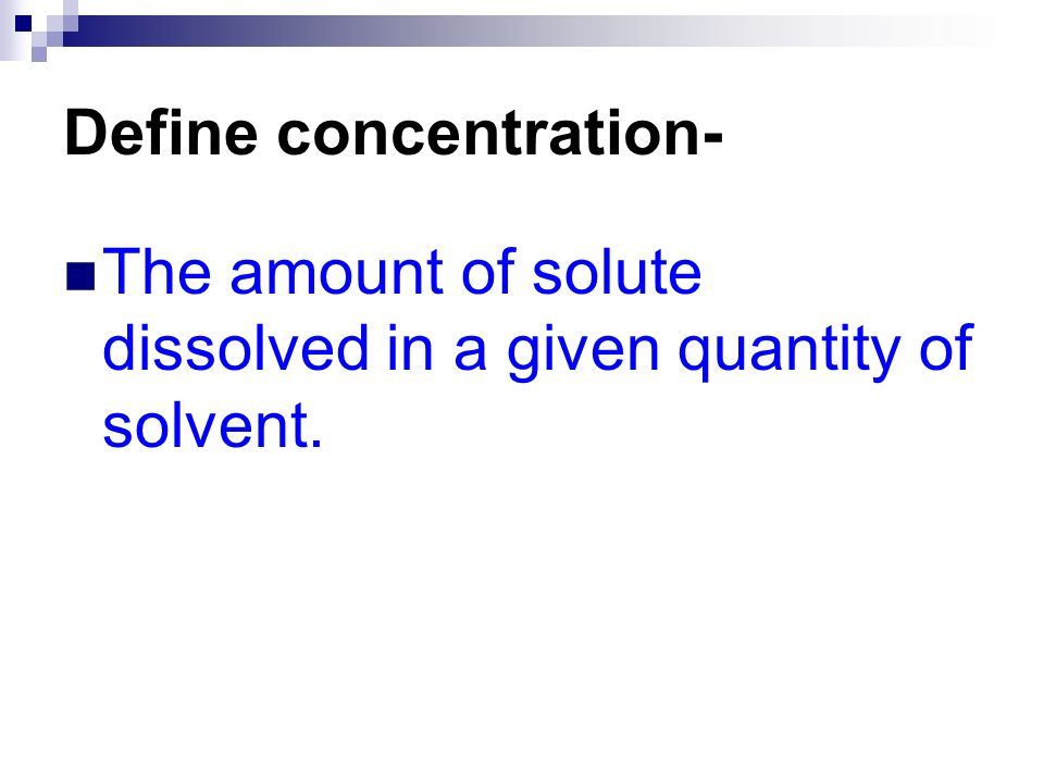 Define concentration- The amount of solute dissolved in a given quantity of solvent.
