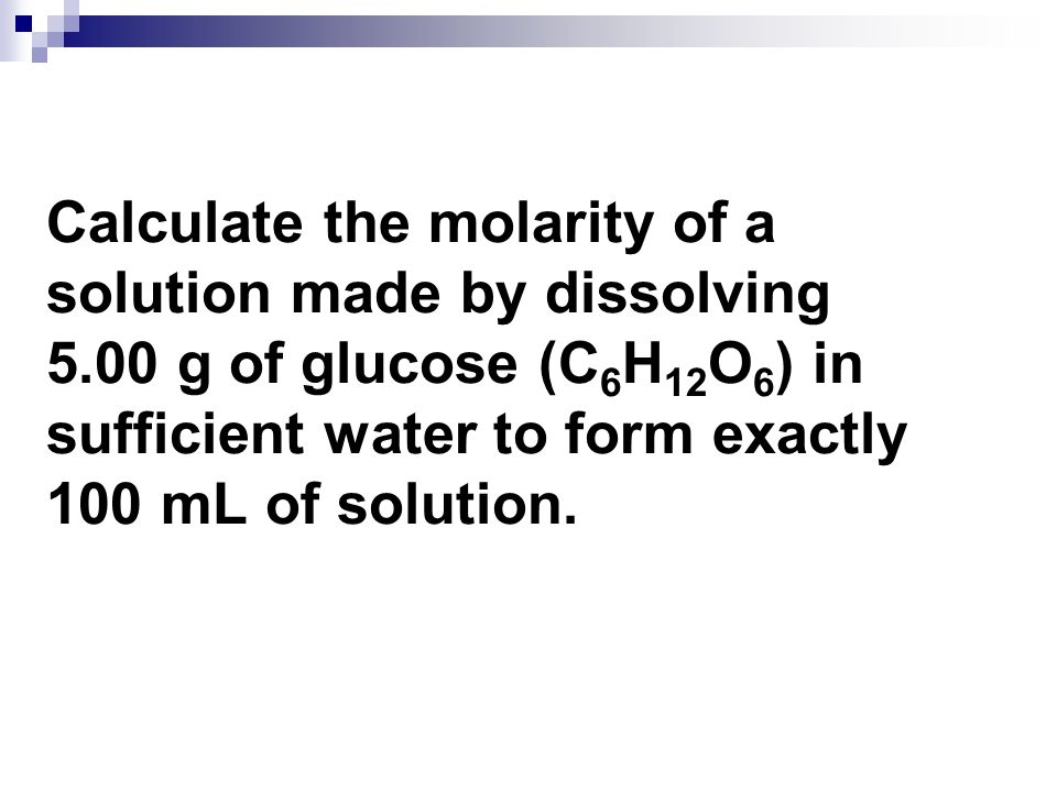 Calculate the molarity of a solution made by dissolving 5.00 g of glucose (C 6 H 12 O 6 ) in sufficient water to form exactly 100 mL of solution.