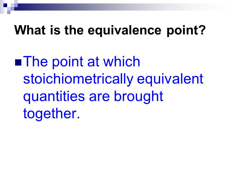 What is the equivalence point? The point at which stoichiometrically equivalent quantities are brought together.