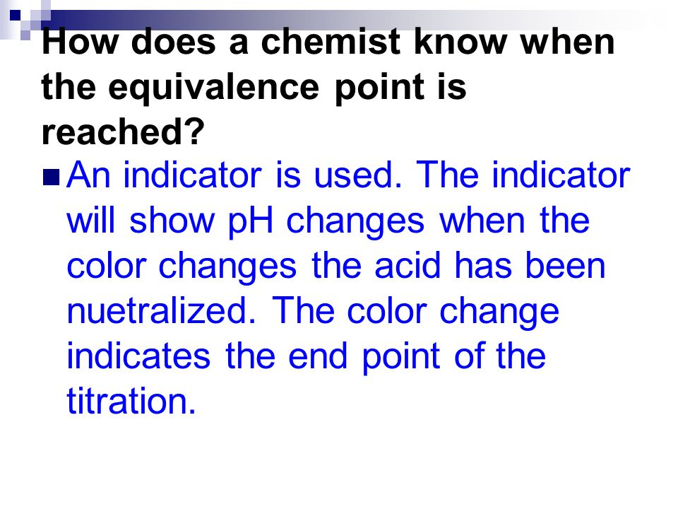 How does a chemist know when the equivalence point is reached? An indicator is used. The indicator will show pH changes when the color changes the aci