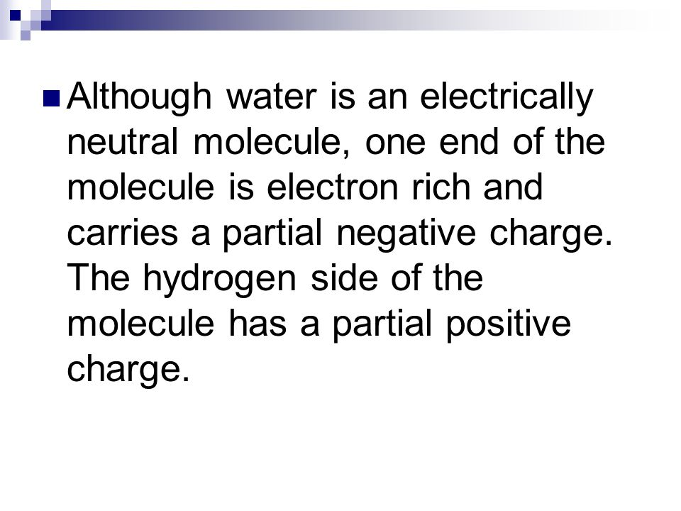 Although water is an electrically neutral molecule, one end of the molecule is electron rich and carries a partial negative charge. The hydrogen side